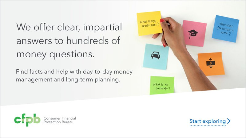 We offer clear, impartial answers to hundreds of money questions. Find facts and help with day-to-day money management and long term planning. Start exploring. Provided by the Consumer Financial Protection Bureau.