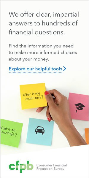 We offer clear, impartial answers to hundreds of financial questions. Find the information you need to make more informed choices about your money. Explore our helpful tools. Provided by the Consumer Financial Protection Bureau.